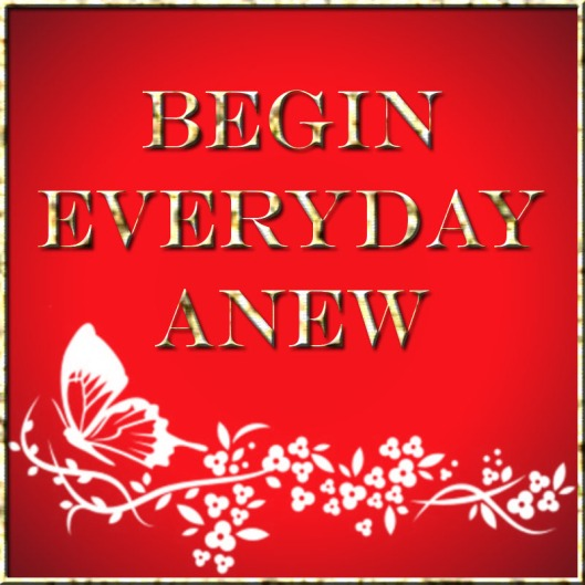 Begin everyday anew